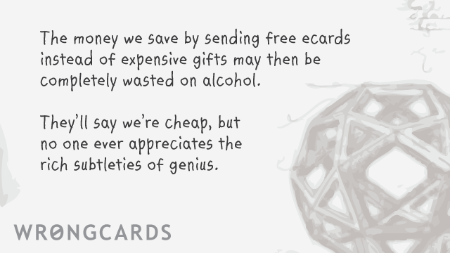 Ecard text: The money we save by sending free ecards instead of expensive gifts may then be completely wasted on alcohol. they'll say we're cheap, but no one ever appreciates the rich subtleties of genius.
