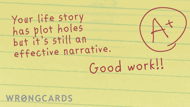 Ecard text: your life story has plot holes but it's still an effective narrative. good work!