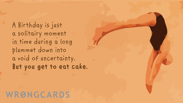 Ecard text: a birthday is just a solitary moment in time during a long plummet down into a void of uncertainty. but you get to eat cake!