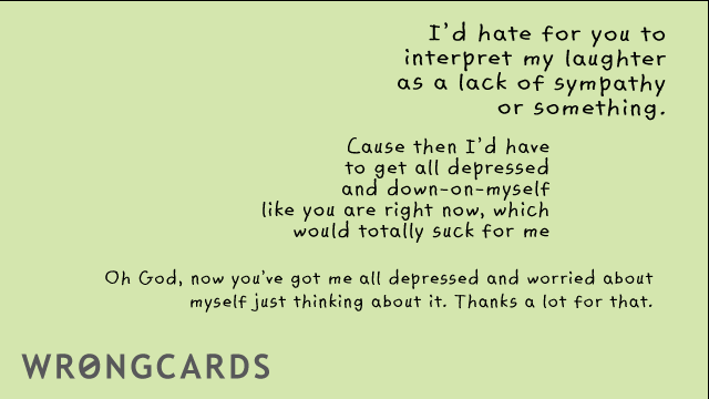 Ecard text: id hate for you to interpret my as a lack of sympathy or something. cause then i'd have to get all depressed and down-on-myself, like you are right now, which would totally suck for me. Oh God now you've got me all depressed and