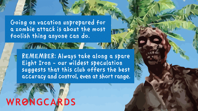 Ecard text: zombification can ruin your entire vacation. remember - a zombie is no match against a well swung seven iron. let's all be prepared