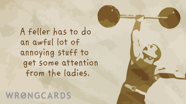 Ecard text: a feller has to do an awful lot of annoying stuff just to get some attention from the ladies.