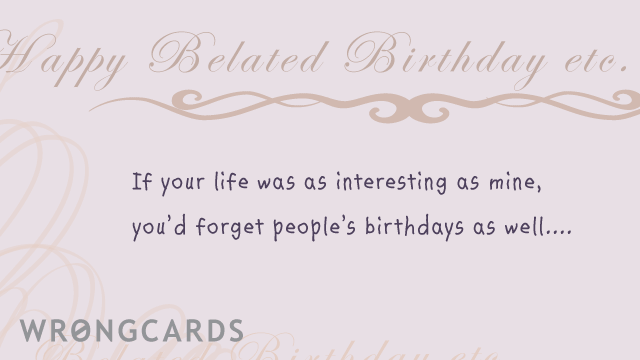 Ecard text: happy belated birthday, if your life was as interesting as mine, you'd forget people's birthdays as well.