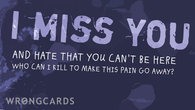 Ecard text: i miss you and i hate that you can't be here. who can i kill to make this pain go away?