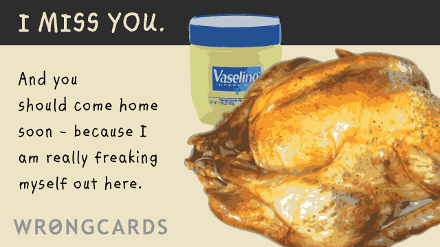 Ecard text: I miss you and you should come home soon because i am really freaking myself out here.