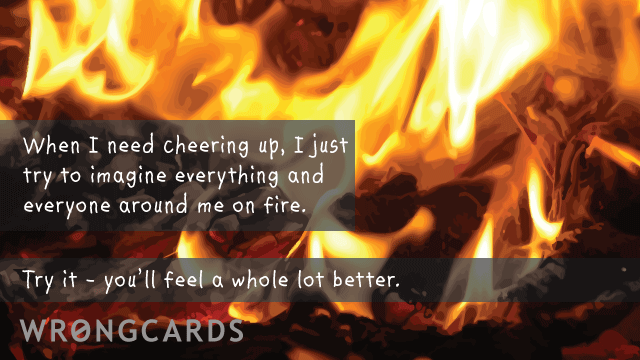 Ecard text: When i need cheering up, i just try to imagine everything and everyone around me on fire. try it - you'll feel a whole lot better.