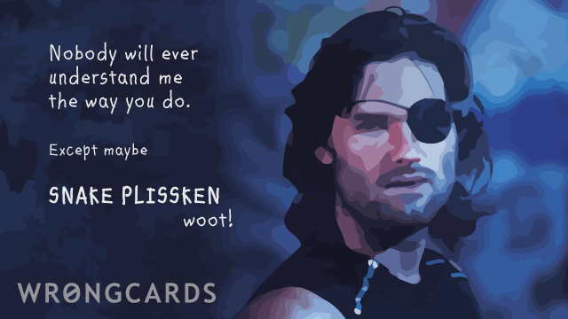 Ecard text: nobody will ever understand me like you do. except maybe snake plissken (woot!)