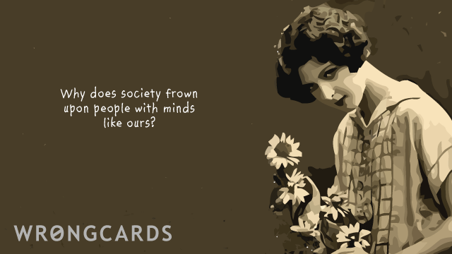 Ecard text: Why does society frown upon people with minds like ours?