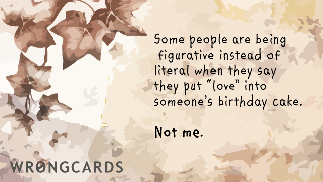 Ecard text: some people are more figurative than literal when they say they put love into a birthday cake. not me.