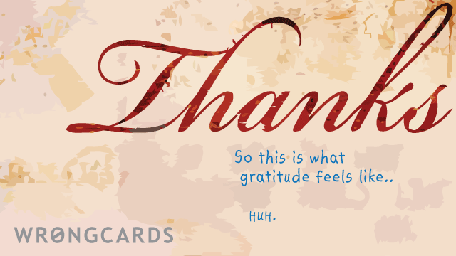 Ecard text: thanks. so this is what gratitude feels like. huh.
