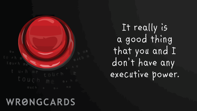 Ecard text: It really is a good thing that you and i don't have any executive power.