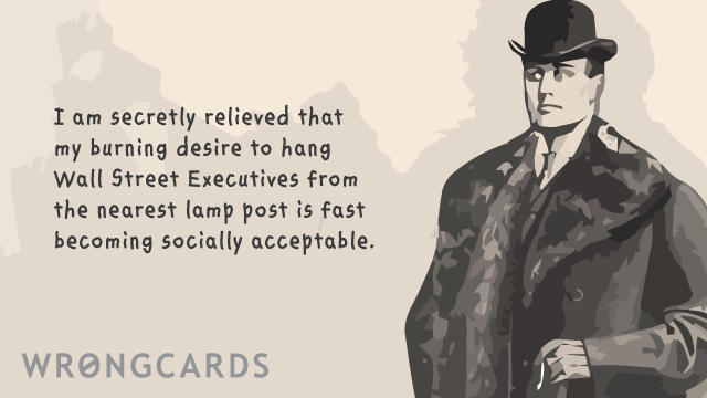 Ecard text: i am secretly relieved that my burning desire to hang wall street executives from the nearest lamp post is fast becoming socially acceptable.