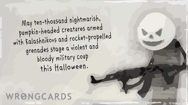 Ecard text: May ten thousand nightmarish, pumpkin-headed creatures armed with Kalashnikovs and rocket-propelled grenades stage a violent and bloody military coup this  Halloween.