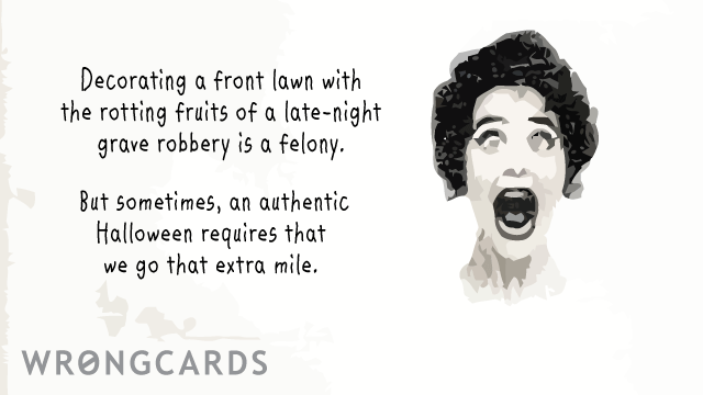 Ecard text: Decorating a front lawn with the rotting fruits of a late-night grave robbery is a felony. But sometimes, an authentic Halloween requires that we go that extra mile.