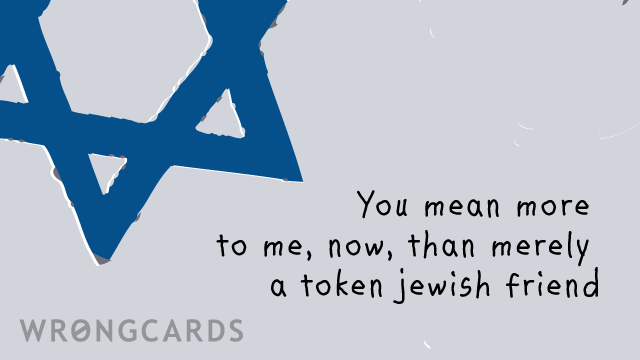 Ecard text: you mean more to me, now, than merely a token jewish friend.