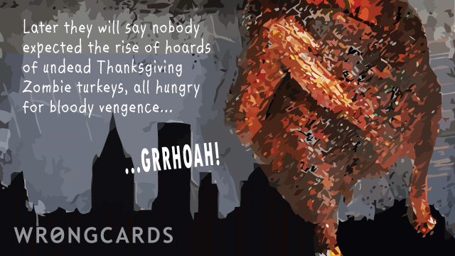 Ecard text: later they will say nobody expected the rise of hoards of undead thanksgiving zombie turkeys, all hungry for bloody vengeance...