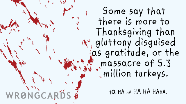 Ecard text: Some say that there is more to Thanksgiving than gluttony disguised as gratitude, or the massacre of 5.3 million turkeys.   HA HA HA HA HA HAHA.