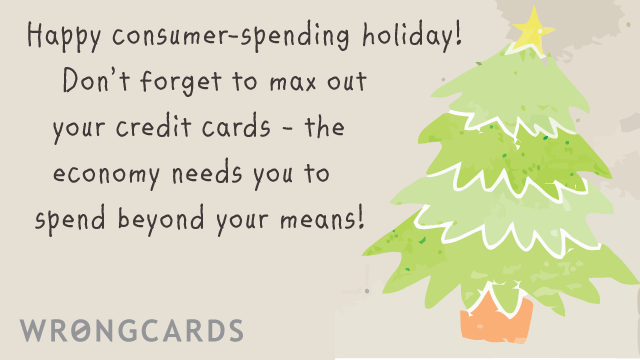 Ecard text: happy consumer spending holiday! Dont forget to max out  your credit cards - the economy needs you to spend beyond your means!