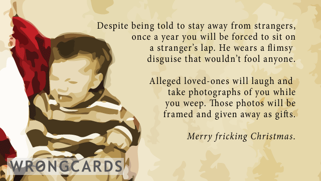 Ecard text: Despite being told to stay away from strangers,once a year you will be forced to sit on a stranger's lap. He wears a flimsy disguise that wouldn't fool anyone. Alleged loved-ones will laugh and take photographs of you.