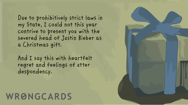 Ecard text: Due to prohibitively strict laws in my State, I could not this year contrive to present you with the severed head of Justin Bieber as a Christmas gift. And I say so with heartfelt regret and feelings of utter despondency.