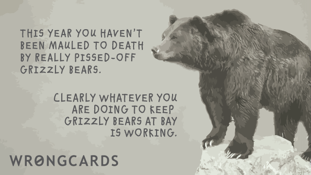 Ecard text: This year you have not been mauled to death by pissed off Grizzly Bears. Clearly whatever you are doing to keep Grizzly Bears at Bay is working.