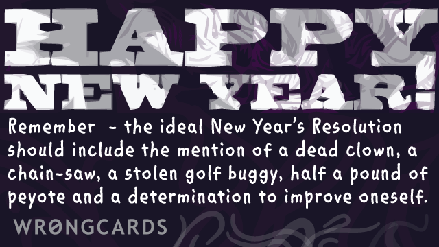 Ecard text: the ideal New Years Resolution should include the mention of a dead clown, a chain-saw, a stolen golf buggy, half a pound of peyote and a determination to improve oneself.