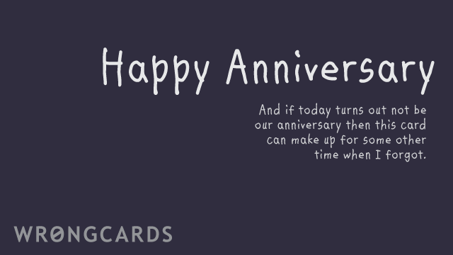 Ecard text: happy anniversary. And if today turns out not to be our anniversary, then maybe this can make up for some other time I forgot.