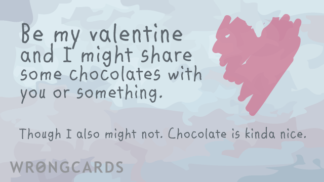 Ecard text: Be my Valentine and I might share some chocolates with you or something. Though  I also might not. Chocolate is kind of nice.