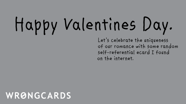 Ecard text: happy valentines day. lets celebrate the uniqueness of our romance with some random ecard i found on the internet.