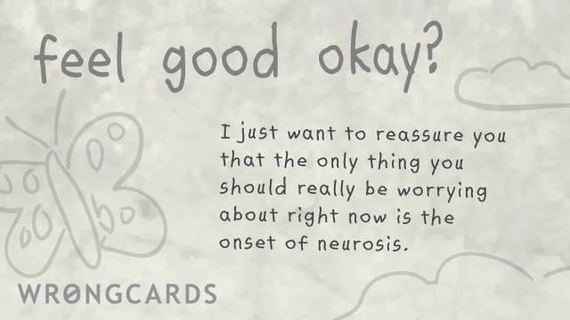 Ecard text: I just want to reassure you that the only thing you should really be worrying about right now is the onset of neurosis.