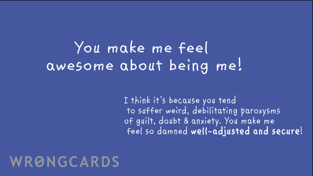 Ecard text: I think its because you tend to suffer weird, debilitating paroxysms of guilt, doubt & anxiety. You make me feel so damned well-adjusted and secure! WOOT!
