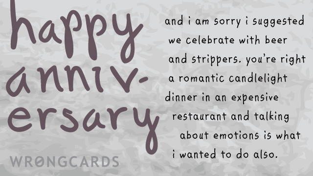 Ecard text: and i am sorry i suggested we celebrate with beer and strippers. you're right a romantic candlelight dinner in an expensive restaurant and talking about emotions is what i wanted to do also., , , ,