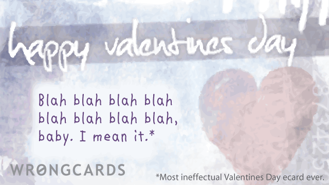 Ecard text: blah blah blah blah blah blah blah blah, baby. And I mean it. Most ineffectual valentines day ecard ever.