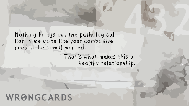 Ecard text: Nothing quite brings out the pathological liar in me like your compulsive need to be complimented. That is what makes this a healthy relationship.
