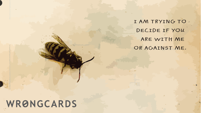 Ecard text: I am trying to decide if you are with me or against me.