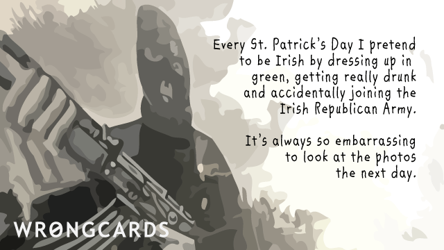 Ecard text: Every St Patricks Day I pretend to be Irish by dressing in green, getting really drunk and joining the IRA. It's always so embarrassing looking at the photos the next day.