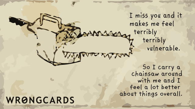 Ecard text: I miss you and it makes me feel terribly terribly vulnerable So I carry a chainsaw around with me and feel a lot better about things overall.