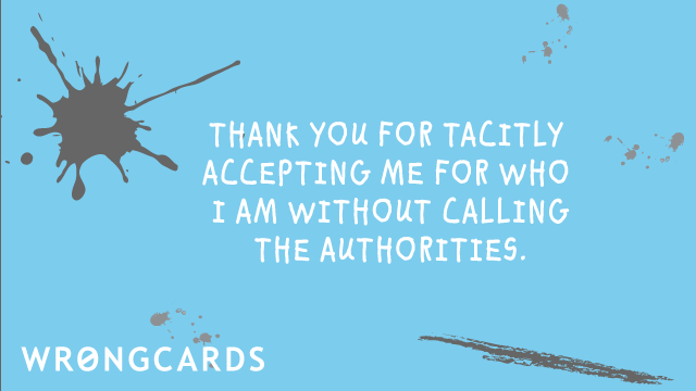 Ecard text: Thank you for tacitly accepting me for who I am without calling the authorities.