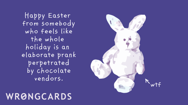 Ecard text: Happy Easter from somebody who feels like the whole holiday is an elaborate prank perpetrated by chocolate vendors.