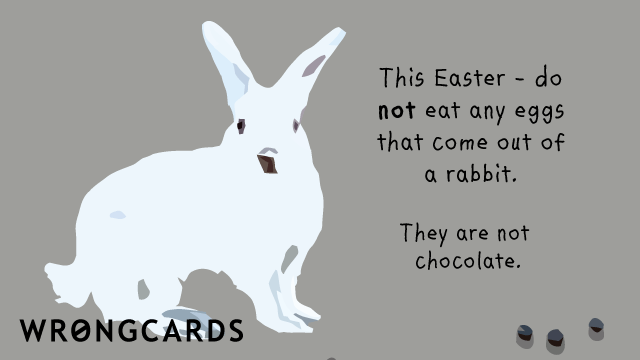 Ecard text: This Easter - do not eat any eggs that come out of a rabbit. They are not chocolate.