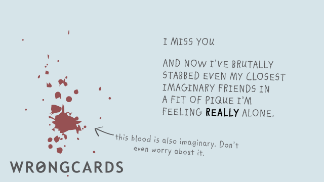 Ecard text: I miss you.And now Ive brutally stabbed even my closest imaginary friends in a fit of pique Im feeling REALLY alone. This blood is also imaginary. Don't even worry about it.