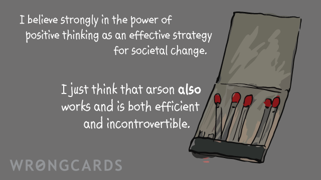 Ecard text: I believe strongly in the power of positive thinking as an effective strategy for societal change.I just think that arson also works and is both efficient and incontrovertible.