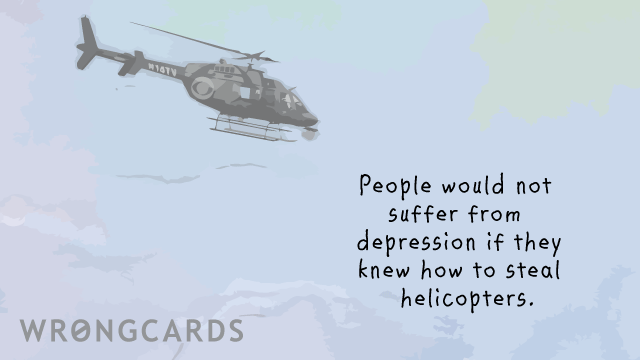 Ecard text: People would not suffer from depression if they knew how to steal helicopters.