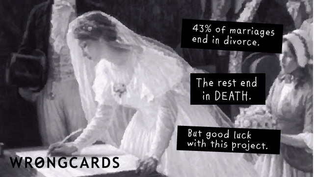 Ecard text: 43% of marriages end in divorce. The rest end in death. But good luck with this project.