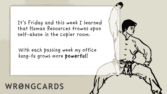 Ecard text: Its Friday, and this week I learned the Human Resources frowns upon self-abuse in the copier room. With each passing week my office kung fu grows more powerful!