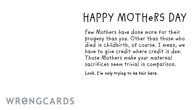 Ecard text: Happy Mothers Day Few Mothers have done more for their progeny than you. Excepting those who died in childbirth of course. I mean, we have to give credit where credit is due. Those Mothers make your maternal sacrifices seem trivial.