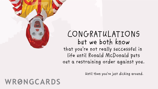 Ecard text: Congratulations but we both know that youre not really successful in life until Ronald McDonald puts out a restraining order against you. Until then, you are just dicking around.