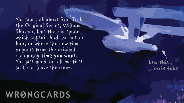 Ecard text: You can talk about Star Trek the Original Series, William Shatner, lens flare in space,which Captain was better, or where the new film departs from the official canon any time you want. You just need to tell me first so I can leave the room.