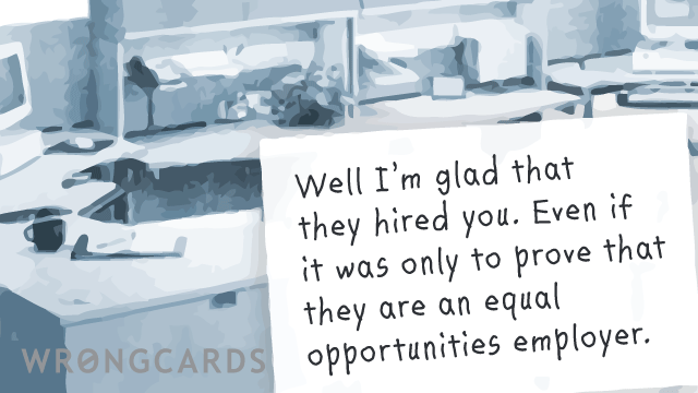 Ecard text: Well I am glad that they hired you. Even if it was only to prove that they are an equal opportunities employer.