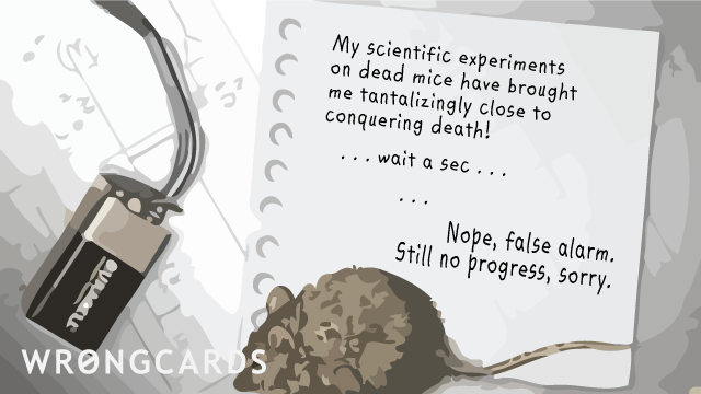 Ecard text: My scientific experiments on dead mice have brought me tantalizingly close to conquering death ! ... Wait a sec ... Nope, false alarm. Still no progress, sorry.